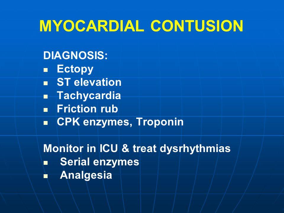 MYOCARDIAL CONTUSION DIAGNOSIS: Ectopy ST elevation Tachycardia Friction rub CPK enzymes, Troponin Monitor in ICU & treat dysrhythmias Serial enzymes