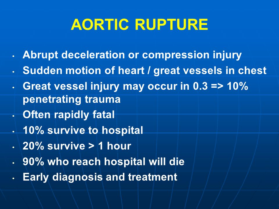 AORTIC RUPTURE Abrupt deceleration or compression injury Sudden motion of heart / great vessels in chest Great vessel injury may occur in 0.3 => 10% p