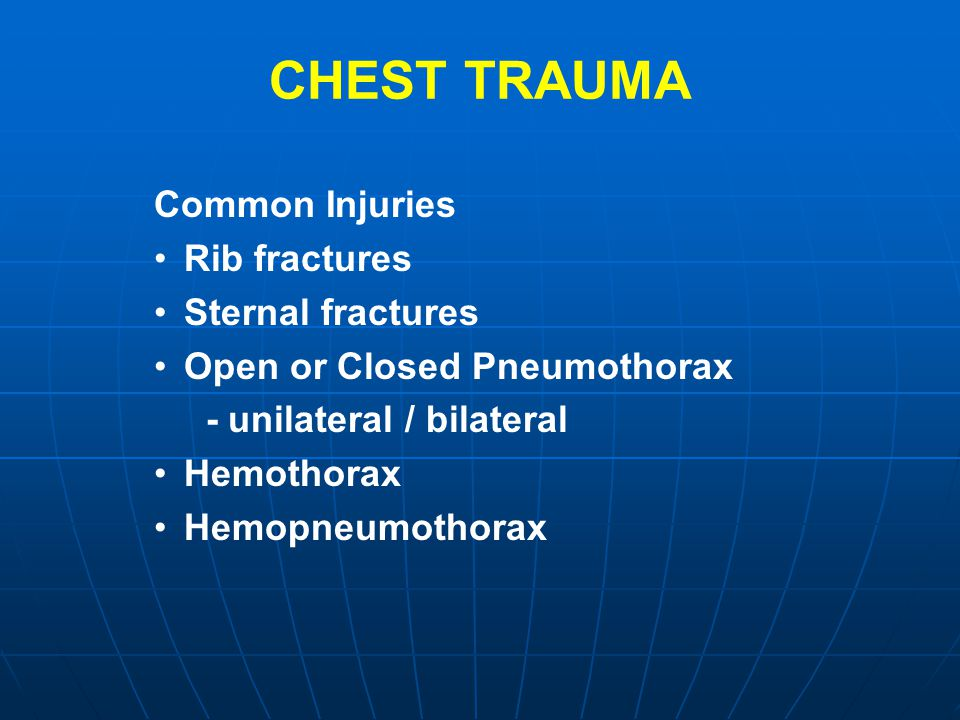 CHEST TRAUMA Common Injuries Rib fractures Sternal fractures Open or Closed Pneumothorax - unilateral / bilateral Hemothorax Hemopneumothorax