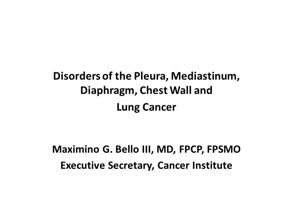Disorders of the Pleura, Mediastinum, Diaphragm, Chest Wall and Lung Cancer Maximino G. Bello III, MD, FPCP, FPSMO Executive Secretary, Cancer Institu
