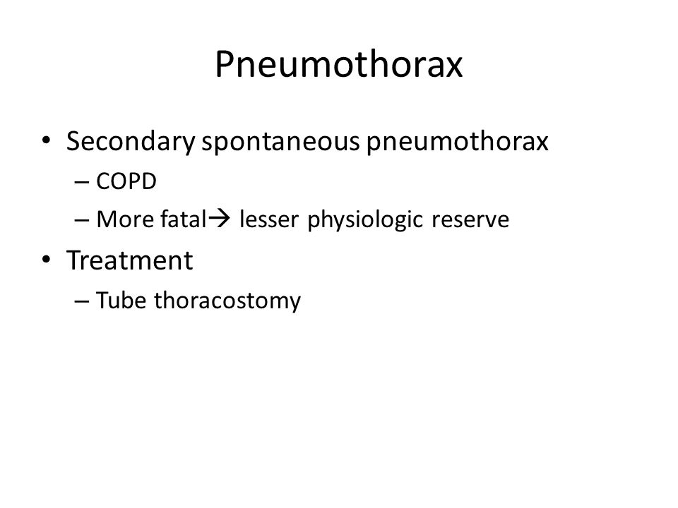 Pneumothorax Secondary spontaneous pneumothorax – COPD – More fatal  lesser physiologic reserve Treatment – Tube thoracostomy