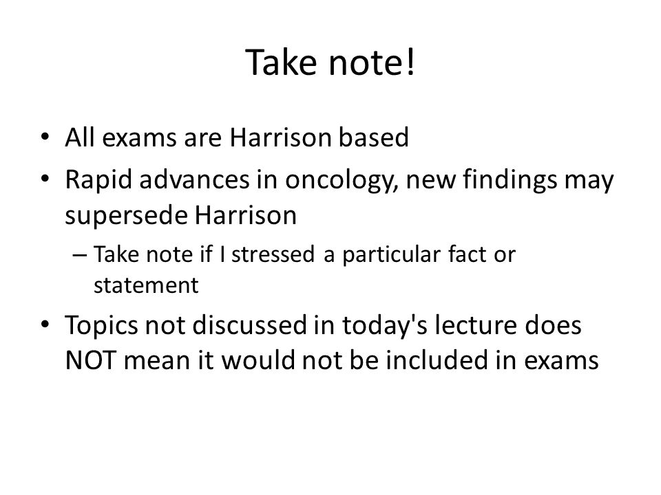 Take note! All exams are Harrison based Rapid advances in oncology, new findings may supersede Harrison – Take note if I stressed a particular fact or