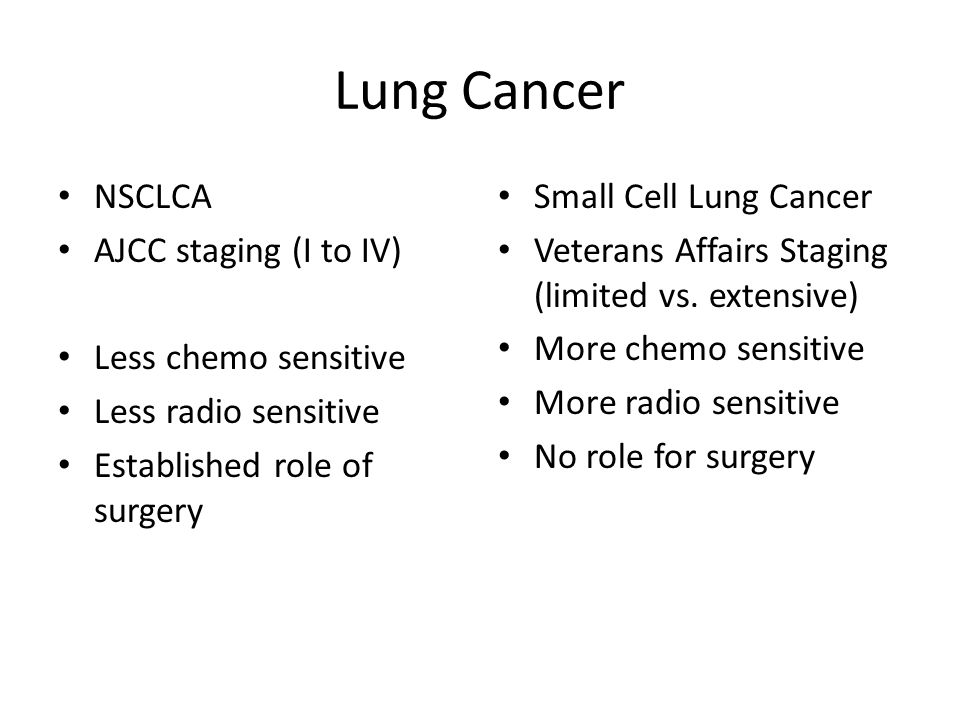 Lung Cancer NSCLCA AJCC staging (I to IV) Less chemo sensitive Less radio sensitive Established role of surgery Small Cell Lung Cancer Veterans Affair