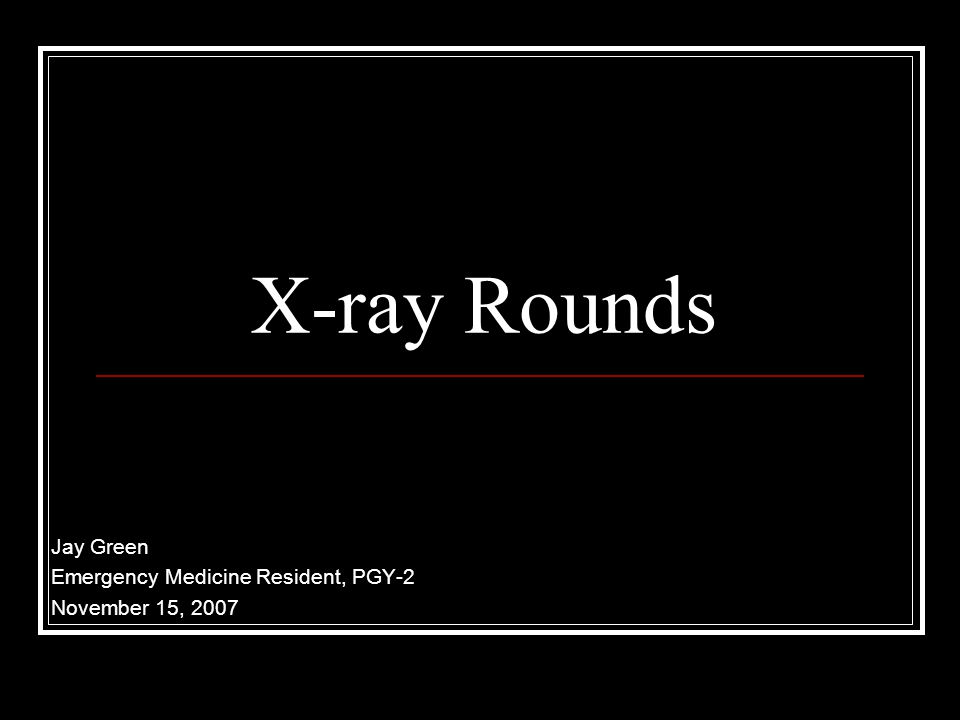 X-ray Rounds Jay Green Emergency Medicine Resident, PGY-2 November 15, 2007