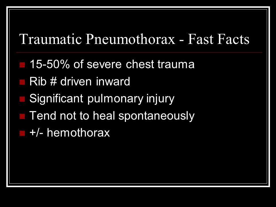 Traumatic Pneumothorax - Fast Facts 15-50% of severe chest trauma Rib # driven inward Significant pulmonary injury Tend not to heal spontaneously +/- hemothorax