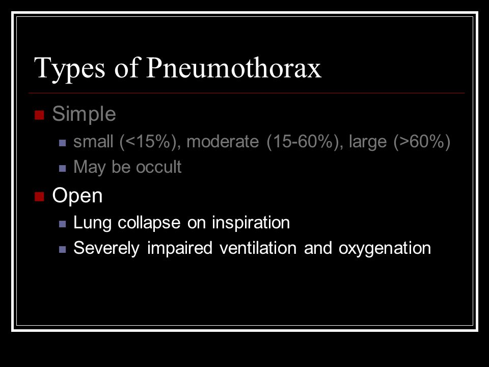 Types of Pneumothorax Simple small ( 60%) May be occult Open Lung collapse on inspiration Severely impaired ventilation and oxygenation