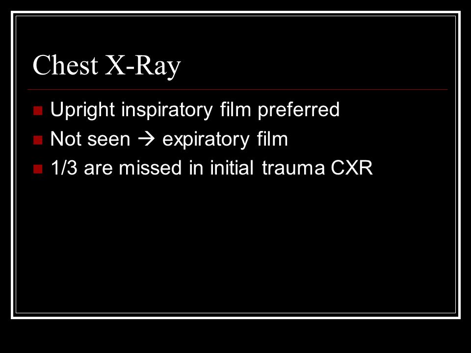 Chest X-Ray Upright inspiratory film preferred Not seen  expiratory film 1/3 are missed in initial trauma CXR