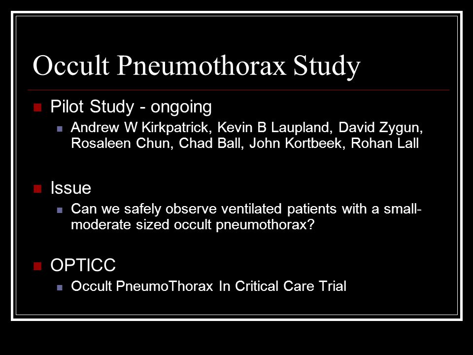 Occult Pneumothorax Study Pilot Study - ongoing Andrew W Kirkpatrick, Kevin B Laupland, David Zygun, Rosaleen Chun, Chad Ball, John Kortbeek, Rohan Lall Issue Can we safely observe ventilated patients with a small- moderate sized occult pneumothorax.
