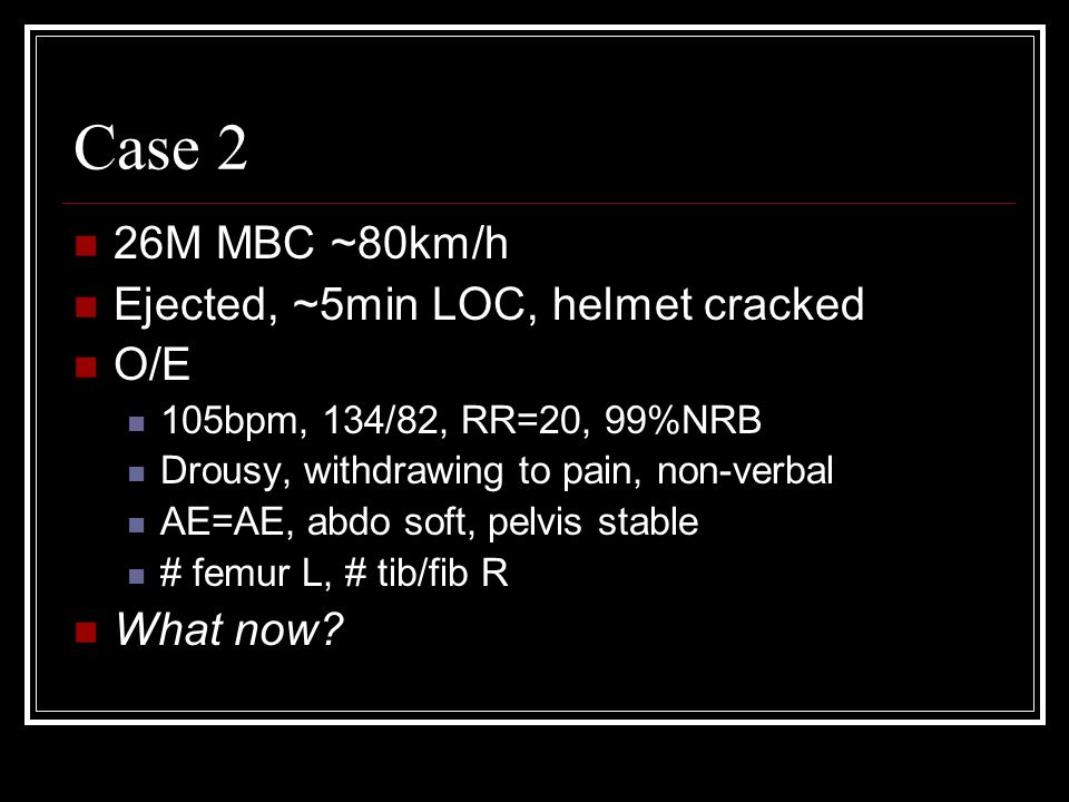 Case 2 26M MBC ~80km/h Ejected, ~5min LOC, helmet cracked O/E 105bpm, 134/82, RR=20, 99%NRB Drousy, withdrawing to pain, non-verbal AE=AE, abdo soft,