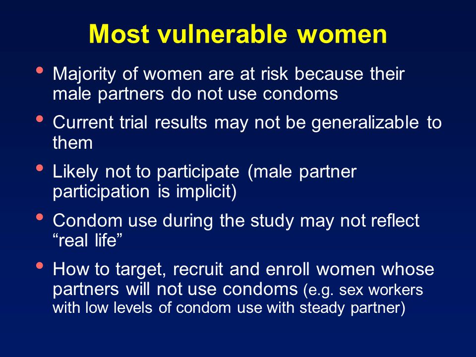 Most vulnerable women Majority of women are at risk because their male partners do not use condoms Current trial results may not be generalizable to them Likely not to participate (male partner participation is implicit) Condom use during the study may not reflect real life How to target, recruit and enroll women whose partners will not use condoms (e.g.