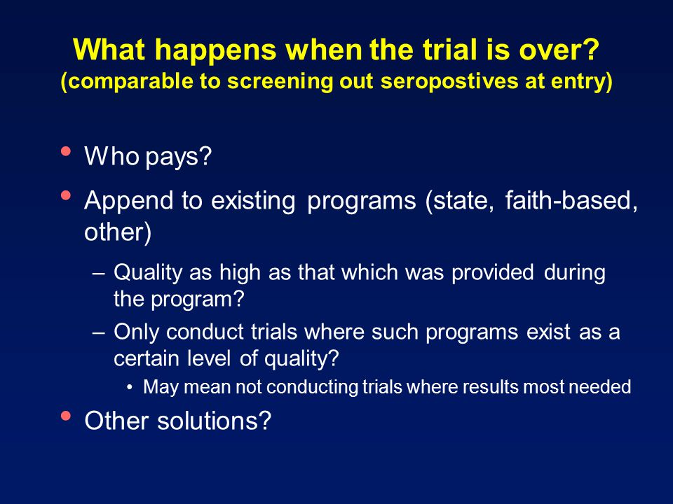What happens when the trial is over. (comparable to screening out seropostives at entry) Who pays.
