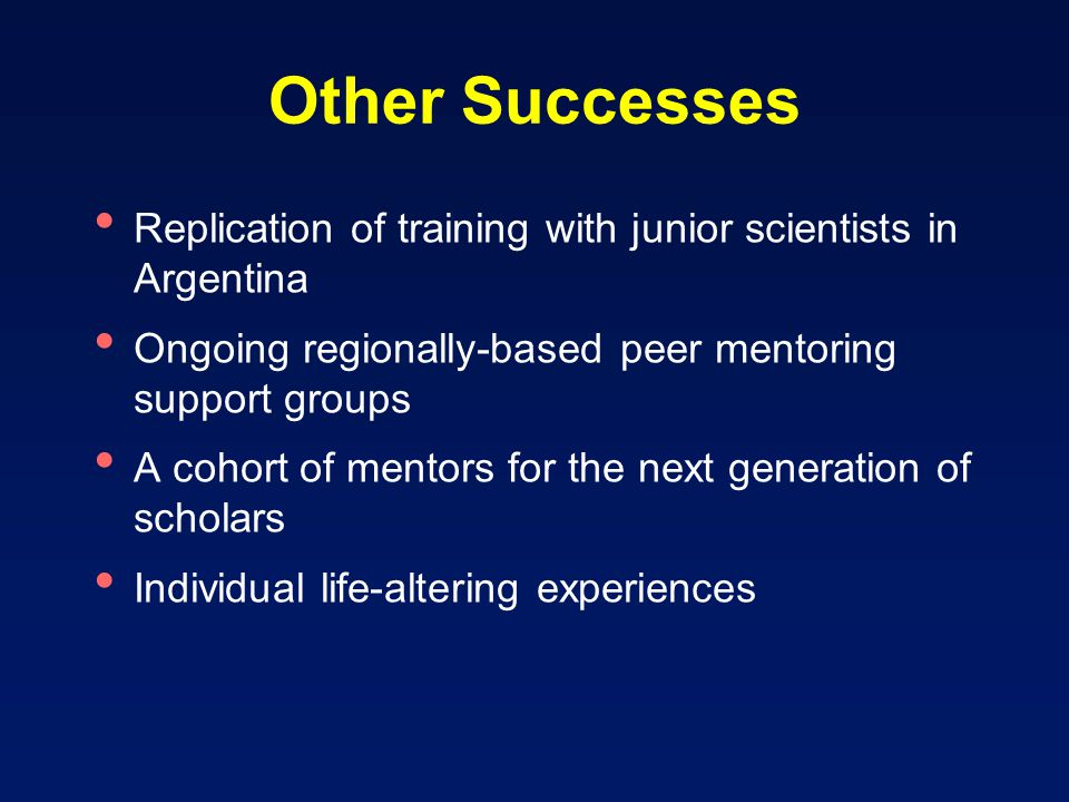 Other Successes Replication of training with junior scientists in Argentina Ongoing regionally-based peer mentoring support groups A cohort of mentors for the next generation of scholars Individual life-altering experiences