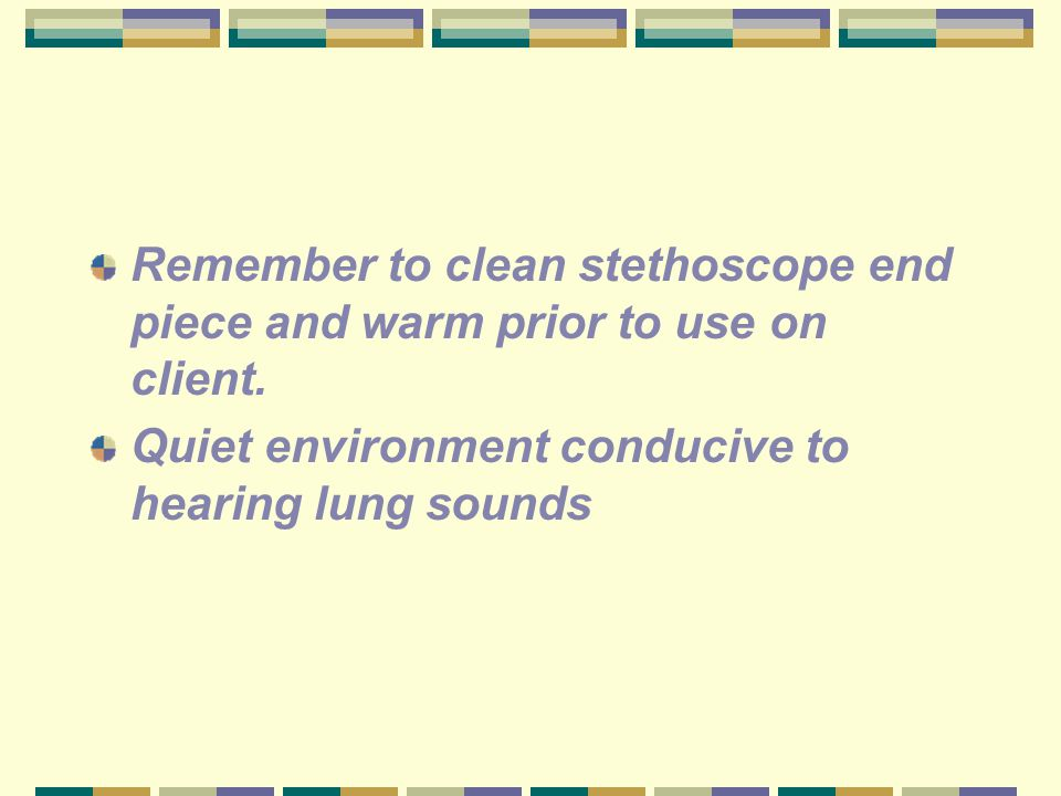 Remember to clean stethoscope end piece and warm prior to use on client. Quiet environment conducive to hearing lung sounds