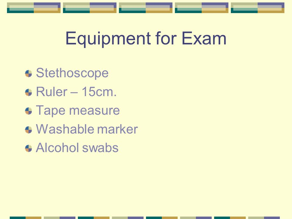 Equipment for Exam Stethoscope Ruler – 15cm. Tape measure Washable marker Alcohol swabs