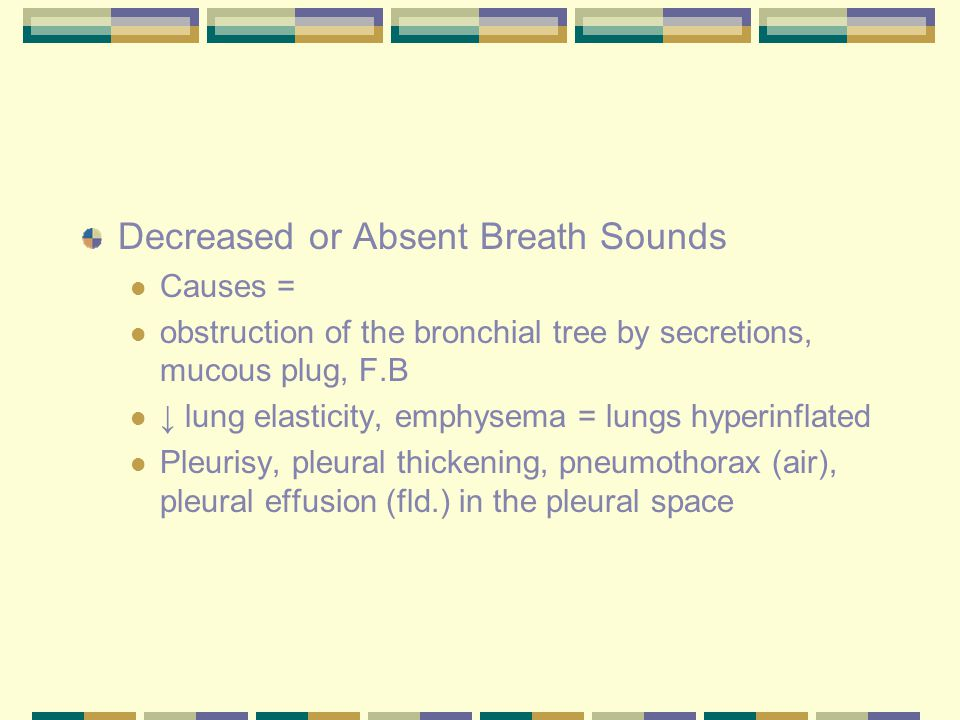 Decreased or Absent Breath Sounds Causes = obstruction of the bronchial tree by secretions, mucous plug, F.B ↓ lung elasticity, emphysema = lungs hype