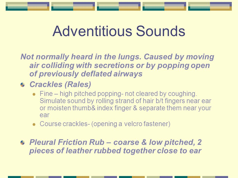 Adventitious Sounds Not normally heard in the lungs. Caused by moving air colliding with secretions or by popping open of previously deflated airways