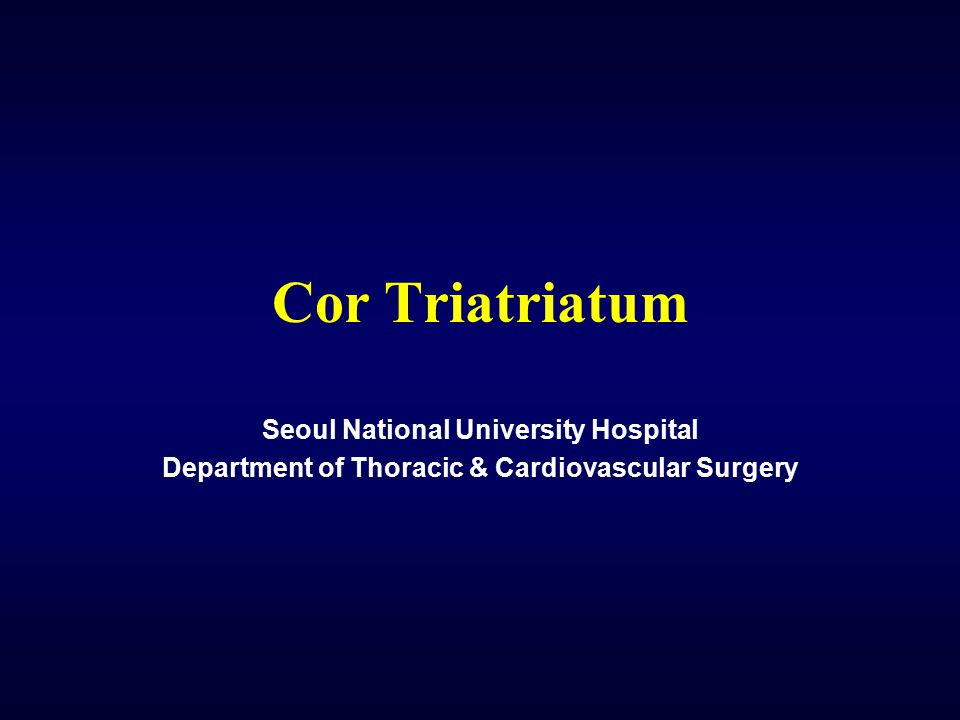 Cor Triatriatum Seoul National University Hospital Department of Thoracic & Cardiovascular Surgery