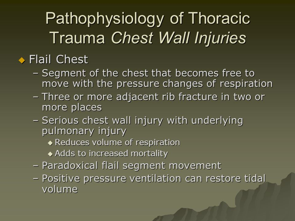 Pathophysiology of Thoracic Trauma Chest Wall Injuries  Flail Chest –Segment of the chest that becomes free to move with the pressure changes of resp