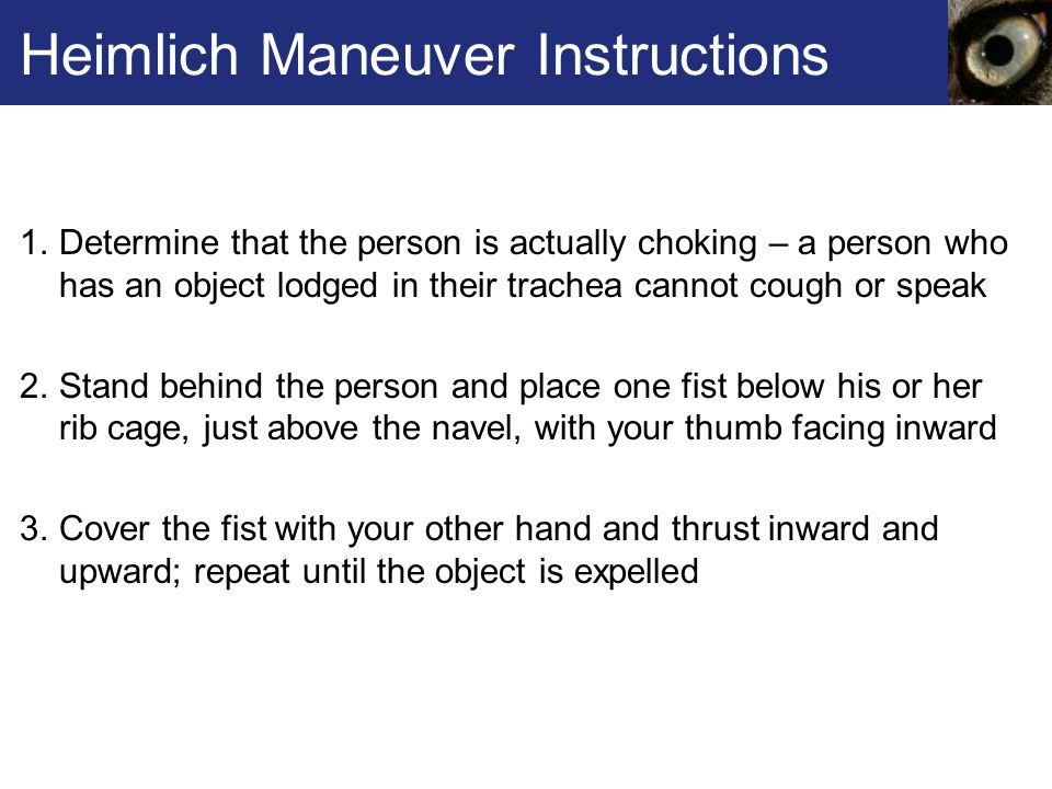 Heimlich Maneuver Instructions 1.Determine that the person is actually choking – a person who has an object lodged in their trachea cannot cough or speak 2.Stand behind the person and place one fist below his or her rib cage, just above the navel, with your thumb facing inward 3.Cover the fist with your other hand and thrust inward and upward; repeat until the object is expelled