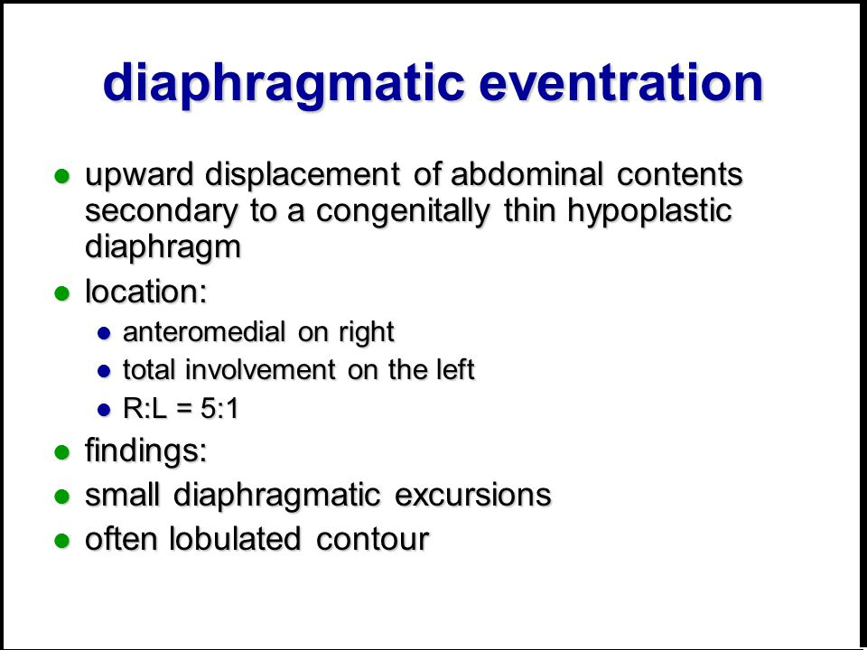 diaphragmatic eventration upward displacement of abdominal contents secondary to a congenitally thin hypoplastic diaphragm upward displacement of abdominal contents secondary to a congenitally thin hypoplastic diaphragm location: location: anteromedial on right anteromedial on right total involvement on the left total involvement on the left R:L = 5:1 R:L = 5:1 findings: findings: small diaphragmatic excursions small diaphragmatic excursions often lobulated contour often lobulated contour