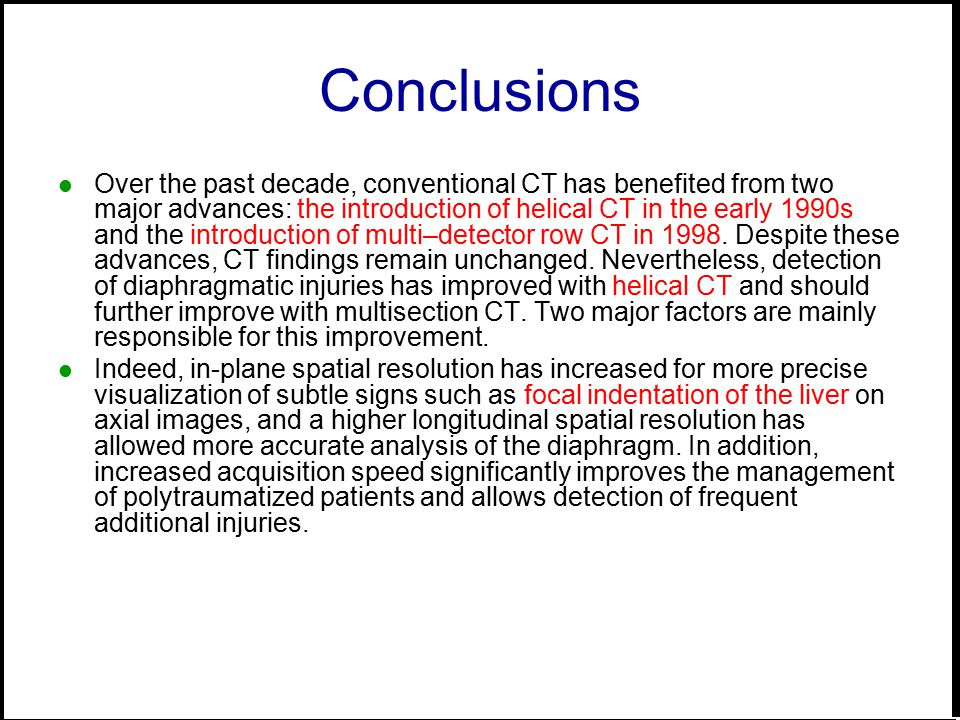 Conclusions Over the past decade, conventional CT has benefited from two major advances: the introduction of helical CT in the early 1990s and the introduction of multi–detector row CT in 1998.