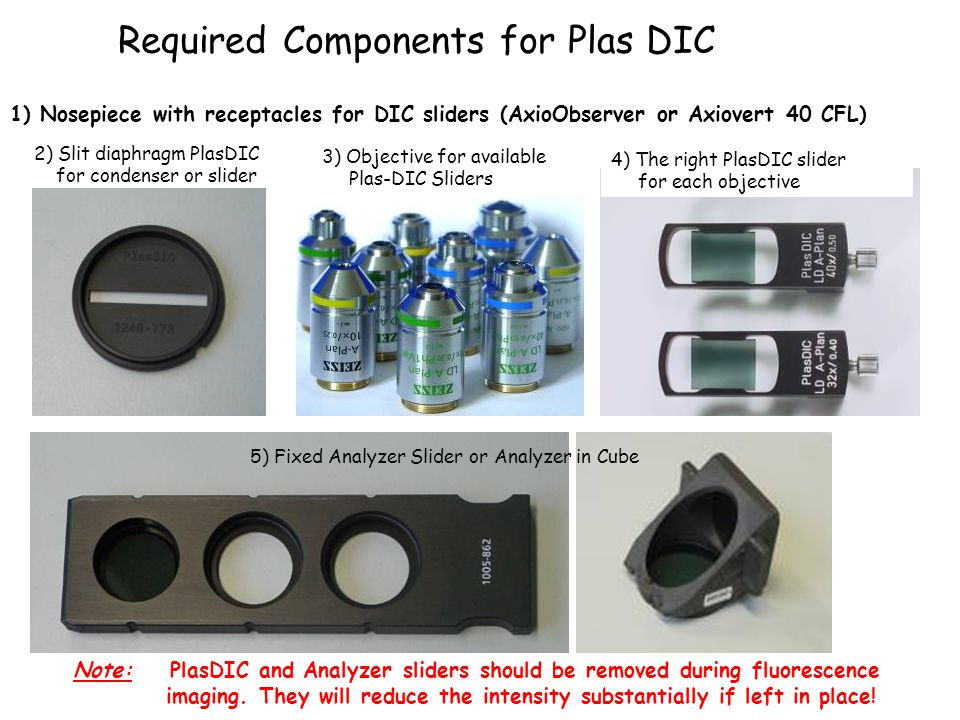 Required Components for Plas DIC 2) Slit diaphragm PlasDIC for condenser or slider 1) Nosepiece with receptacles for DIC sliders (AxioObserver or Axiovert 40 CFL) 3) Objective for available Plas-DIC Sliders 4) The right PlasDIC slider for each objective 5) Fixed Analyzer Slider or Analyzer in Cube Note: PlasDIC and Analyzer sliders should be removed during fluorescence imaging.