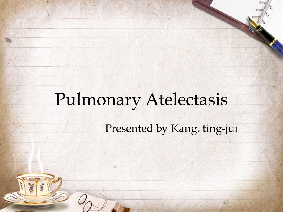 Pulmonary Atelectasis Presented by Kang, ting-jui