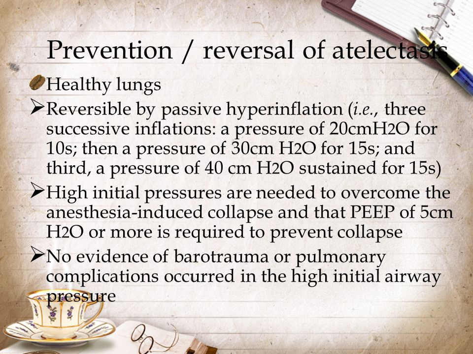 Prevention / reversal of atelectasis Healthy lungs  Reversible by passive hyperinflation ( i.e., three successive inflations: a pressure of 20cmH 2 O