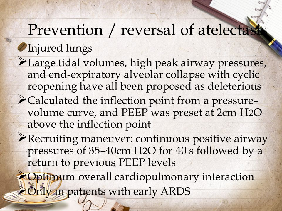 Prevention / reversal of atelectasis Injured lungs  Large tidal volumes, high peak airway pressures, and end-expiratory alveolar collapse with cyclic