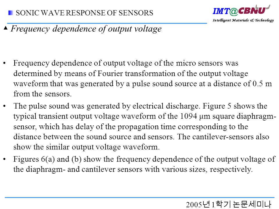 2005 년 1 학기 논문세미나 SONIC WAVE RESPONSE OF SENSORS Frequency dependence of output voltage of the micro sensors was determined by means of Fourier transformation of the output voltage waveform that was generated by a pulse sound source at a distance of 0.5 m from the sensors.