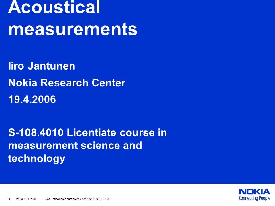 1 © 2006 Nokia Acoustical measurements.ppt / 2006-04-19 / IJ Acoustical measurements Iiro Jantunen Nokia Research Center 19.4.2006 S-108.4010 Licentia