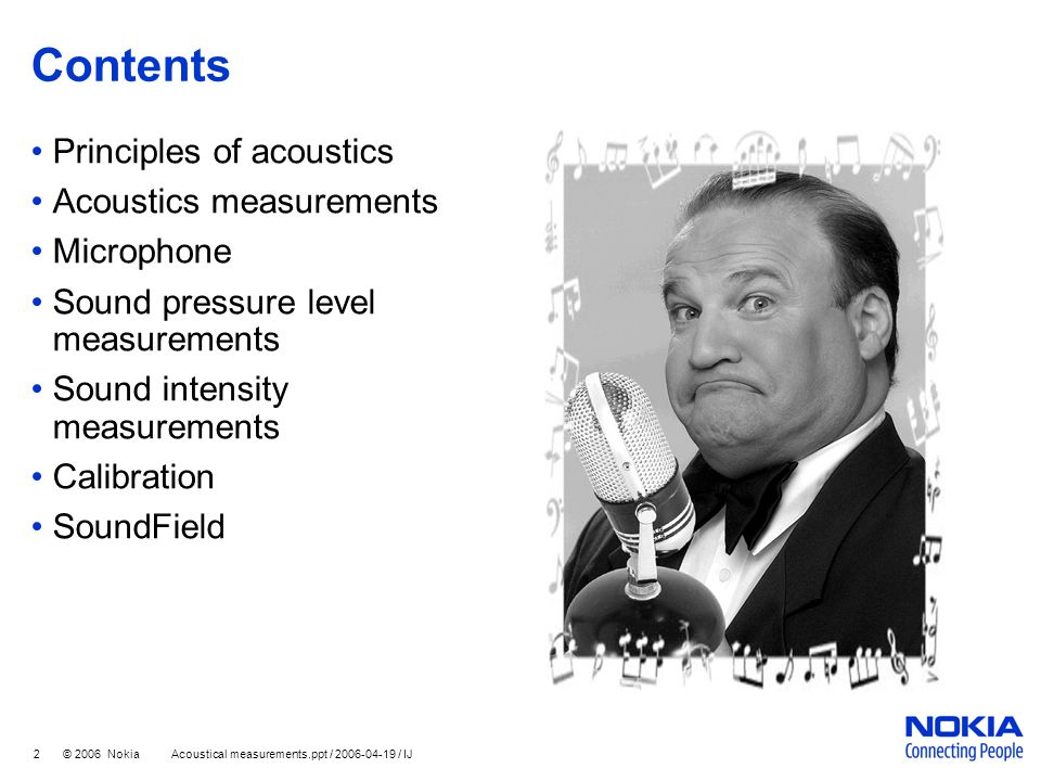 3 © 2006 Nokia Acoustical measurements.ppt / 2006-04-19 / IJ Principles of acoustics Sound waves in gas or liquid No shear forces → no transverse waves → purely longitudinal waves Audible sound range 20 Hz – 20 kHz Fully described by 3 variables Pressure Particle velocity Density