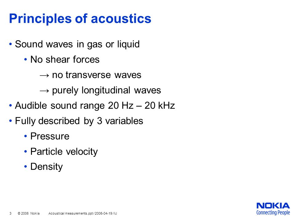 3 © 2006 Nokia Acoustical measurements.ppt / 2006-04-19 / IJ Principles of acoustics Sound waves in gas or liquid No shear forces → no transverse wave