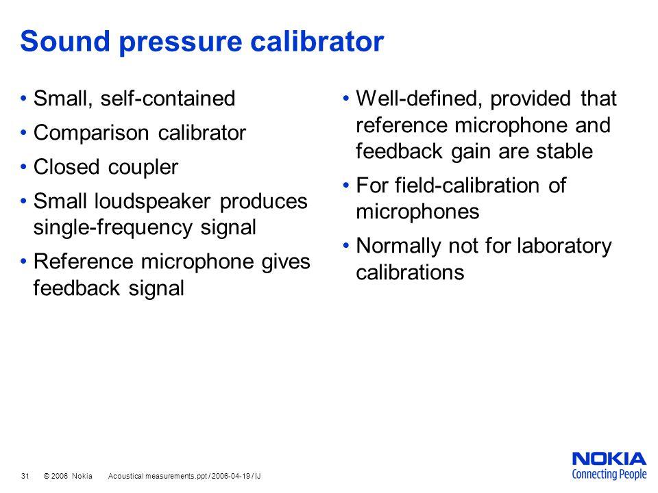 31 © 2006 Nokia Acoustical measurements.ppt / 2006-04-19 / IJ Sound pressure calibrator Small, self-contained Comparison calibrator Closed coupler Sma