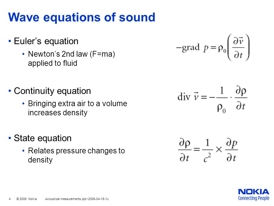 4 © 2006 Nokia Acoustical measurements.ppt / 2006-04-19 / IJ Wave equations of sound Euler's equation Newton's 2nd law (F=ma) applied to fluid Continu