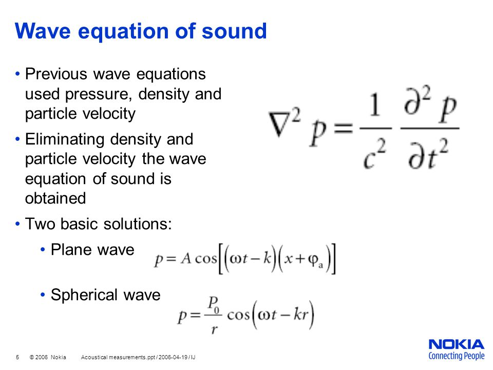 5 © 2006 Nokia Acoustical measurements.ppt / 2006-04-19 / IJ Wave equation of sound Previous wave equations used pressure, density and particle veloci