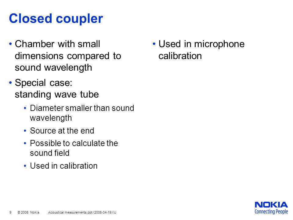 9 © 2006 Nokia Acoustical measurements.ppt / 2006-04-19 / IJ Closed coupler Chamber with small dimensions compared to sound wavelength Special case: s
