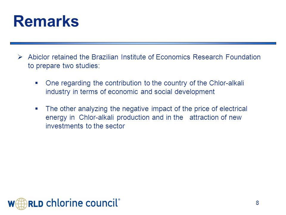 8 Remarks  Abiclor retained the Brazilian Institute of Economics Research Foundation to prepare two studies:  One regarding the contribution to the country of the Chlor-alkali industry in terms of economic and social development  The other analyzing the negative impact of the price of electrical energy in Chlor-alkali production and in the attraction of new investments to the sector