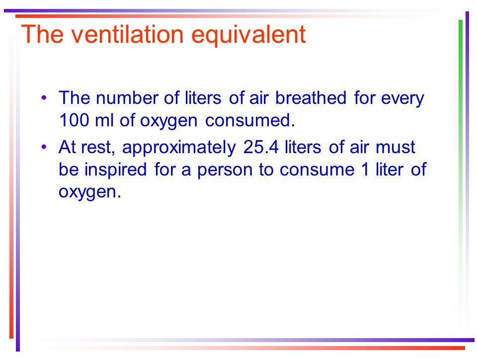 The ventilation equivalent The number of liters of air breathed for every 100 ml of oxygen consumed.