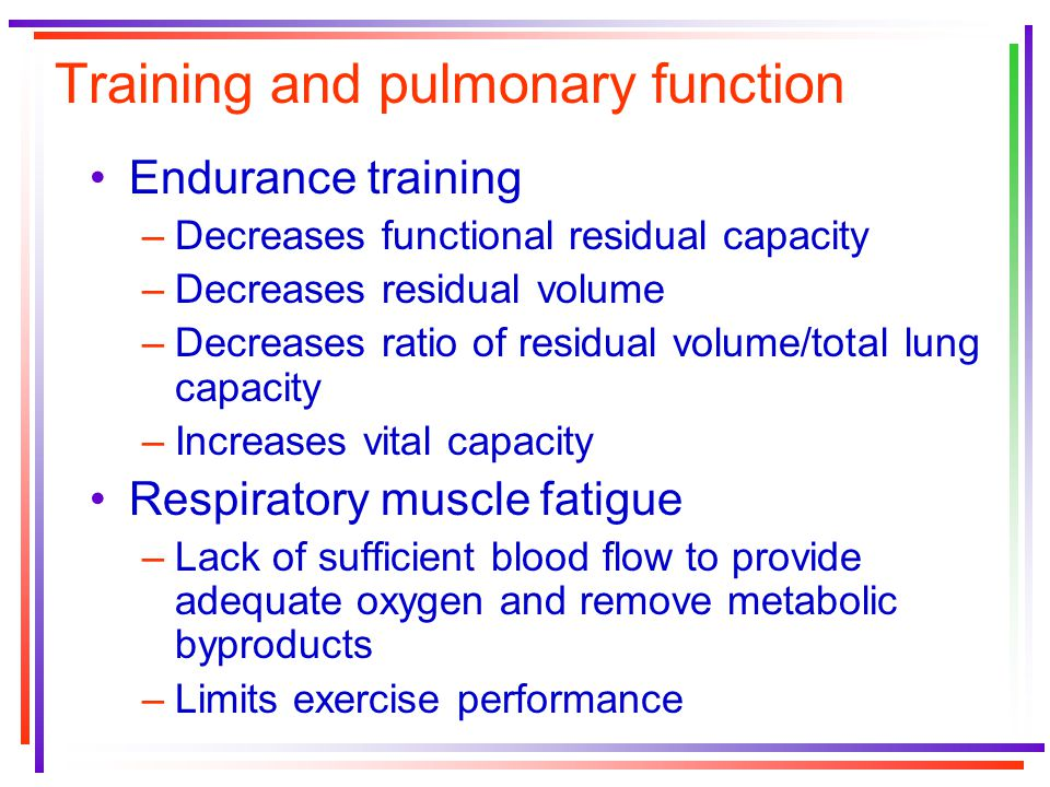 Training and pulmonary function Endurance training –Decreases functional residual capacity –Decreases residual volume –Decreases ratio of residual volume/total lung capacity –Increases vital capacity Respiratory muscle fatigue –Lack of sufficient blood flow to provide adequate oxygen and remove metabolic byproducts –Limits exercise performance