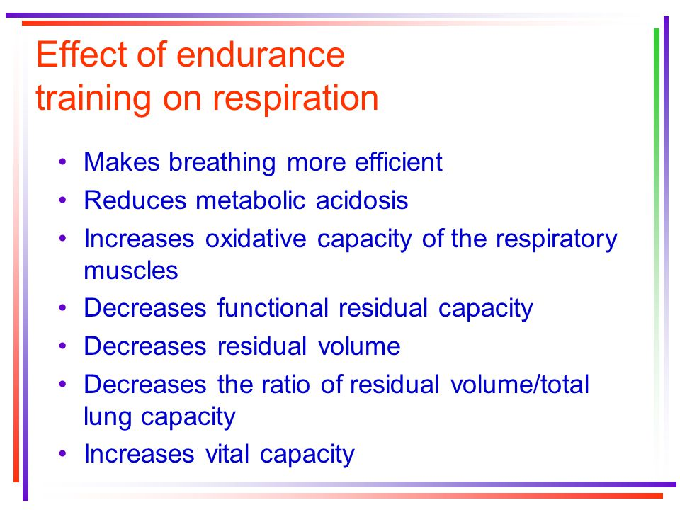Effect of endurance training on respiration Makes breathing more efficient Reduces metabolic acidosis Increases oxidative capacity of the respiratory muscles Decreases functional residual capacity Decreases residual volume Decreases the ratio of residual volume/total lung capacity Increases vital capacity