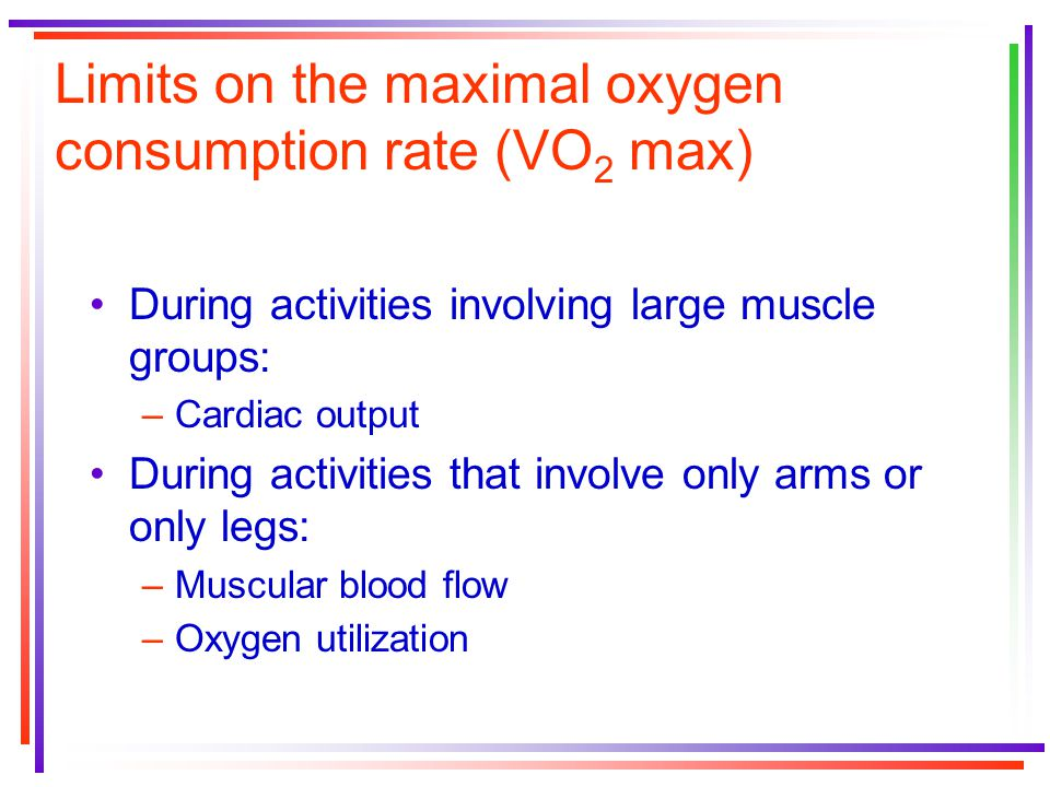 Limits on the maximal oxygen consumption rate (VO 2 max) During activities involving large muscle groups: –Cardiac output During activities that involve only arms or only legs: –Muscular blood flow –Oxygen utilization
