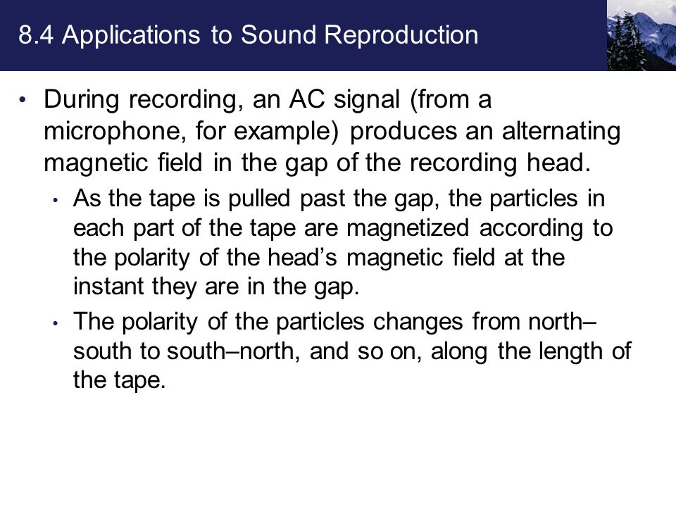 8.4 Applications to Sound Reproduction During recording, an AC signal (from a microphone, for example) produces an alternating magnetic field in the gap of the recording head.