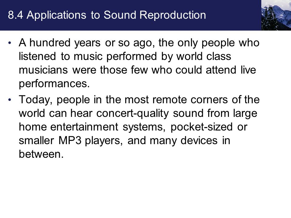 8.4 Applications to Sound Reproduction A hundred years or so ago, the only people who listened to music performed by world class musicians were those few who could attend live performances.