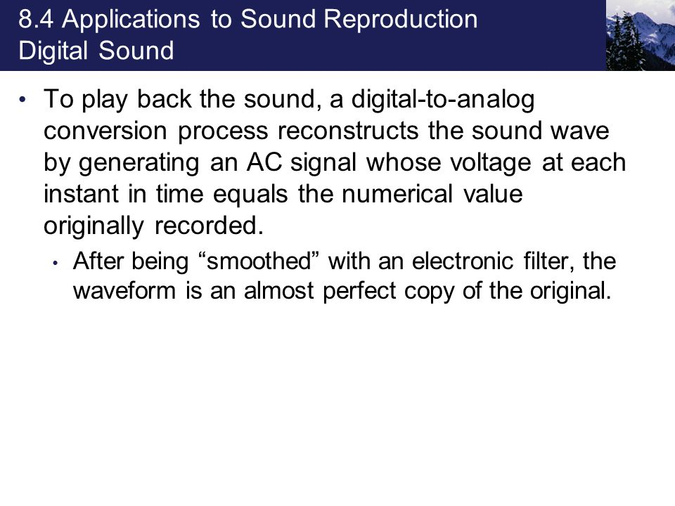 8.4 Applications to Sound Reproduction Digital Sound To play back the sound, a digital-to-analog conversion process reconstructs the sound wave by generating an AC signal whose voltage at each instant in time equals the numerical value originally recorded.