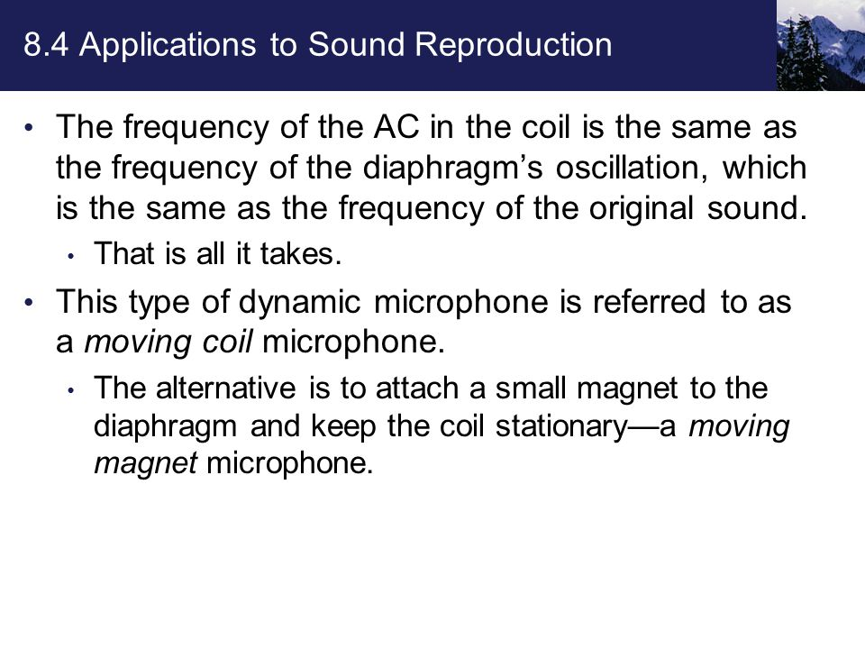 8.4 Applications to Sound Reproduction The frequency of the AC in the coil is the same as the frequency of the diaphragm's oscillation, which is the same as the frequency of the original sound.