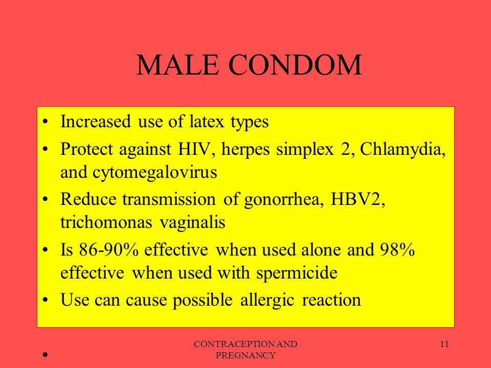 CONTRACEPTION AND PREGNANCY 11 MALE CONDOM Increased use of latex types Protect against HIV, herpes simplex 2, Chlamydia, and cytomegalovirus Reduce t
