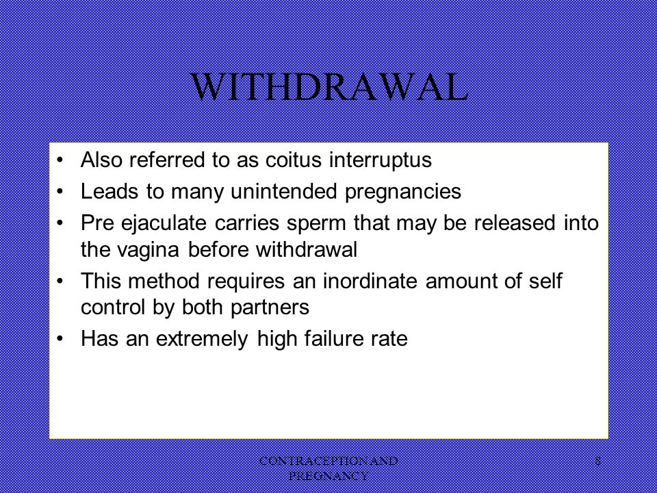 CONTRACEPTION AND PREGNANCY 8 WITHDRAWAL Also referred to as coitus interruptus Leads to many unintended pregnancies Pre ejaculate carries sperm that