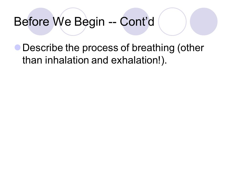 Before We Begin -- Cont'd Describe the process of breathing (other than inhalation and exhalation!).