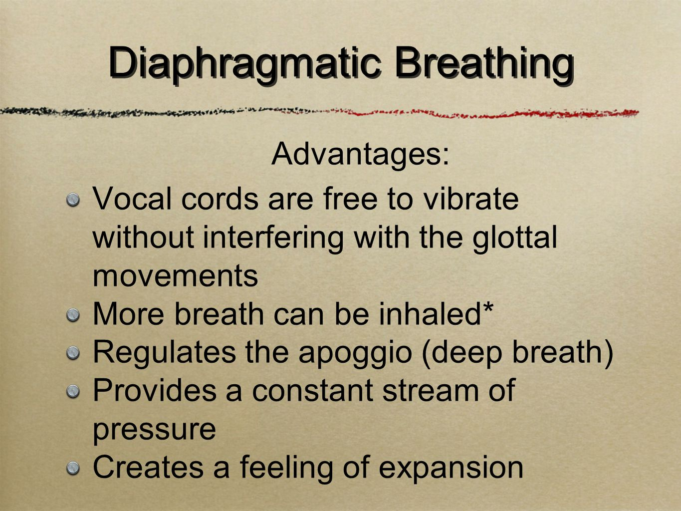Vocal cords are free to vibrate without interfering with the glottal movements More breath can be inhaled* Regulates the apoggio (deep breath) Provides a constant stream of pressure Creates a feeling of expansion Diaphragmatic Breathing Advantages: